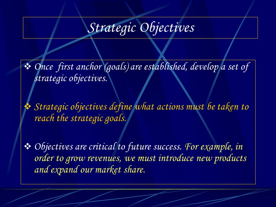 Strategic Objectives Once first anchor (goals) are established, develop a set of strategic objectives.