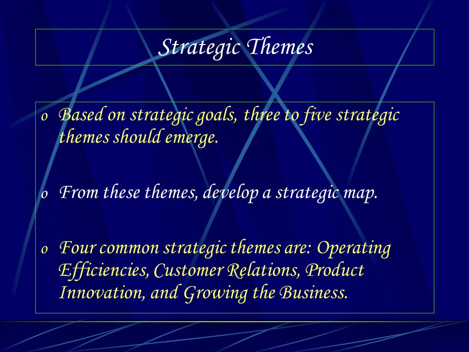 Strategic Themes Based on strategic goals, three to five strategic themes should emerge. From these themes, develop a strategic map.