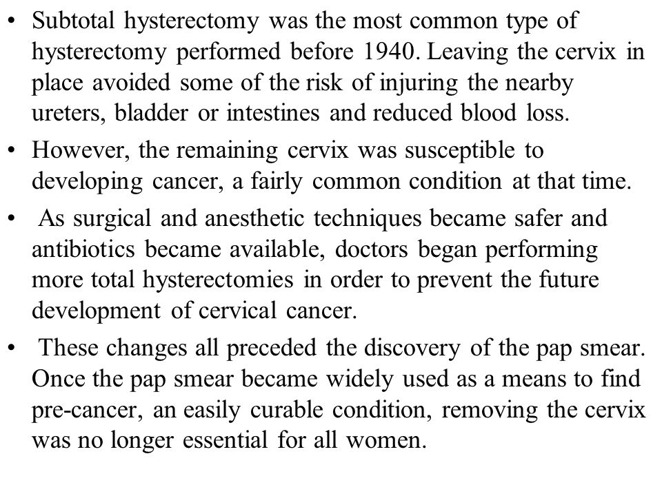 Subtotal hysterectomy was the most common type of hysterectomy performed before 1940. Leaving the cervix in place avoided some of the risk of injuring the nearby ureters, bladder or intestines and reduced blood loss.