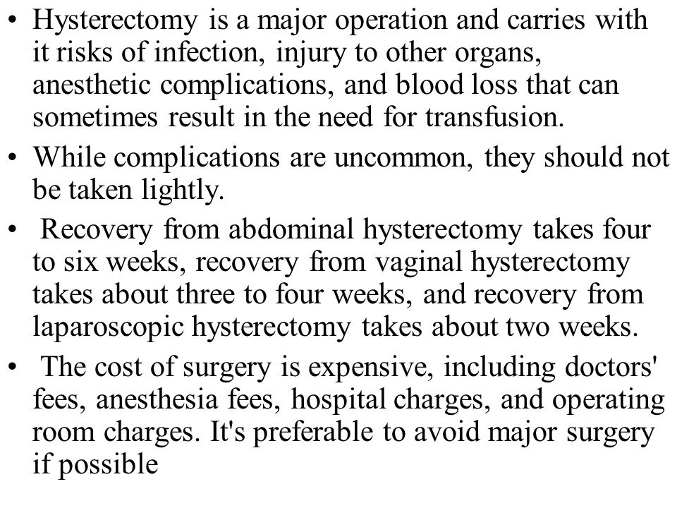 Hysterectomy is a major operation and carries with it risks of infection, injury to other organs, anesthetic complications, and blood loss that can sometimes result in the need for transfusion.
