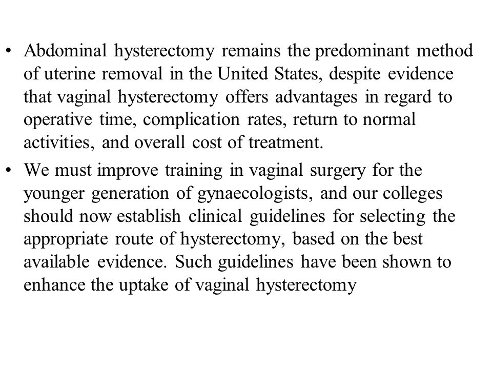 Abdominal hysterectomy remains the predominant method of uterine removal in the United States, despite evidence that vaginal hysterectomy offers advantages in regard to operative time, complication rates, return to normal activities, and overall cost of treatment.