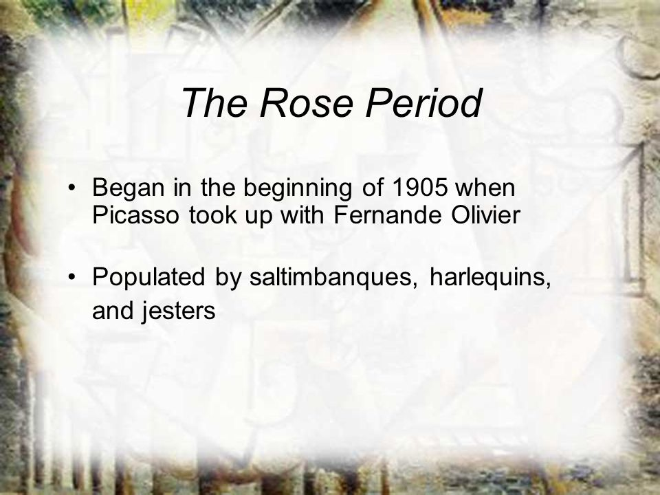 The Rose Period Began in the beginning of 1905 when Picasso took up with Fernande Olivier. Populated by saltimbanques, harlequins,