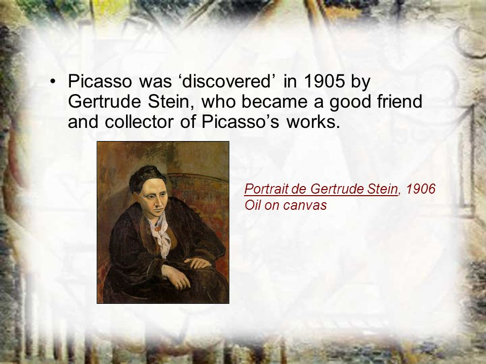Picasso was 'discovered' in 1905 by Gertrude Stein, who became a good friend and collector of Picasso's works.