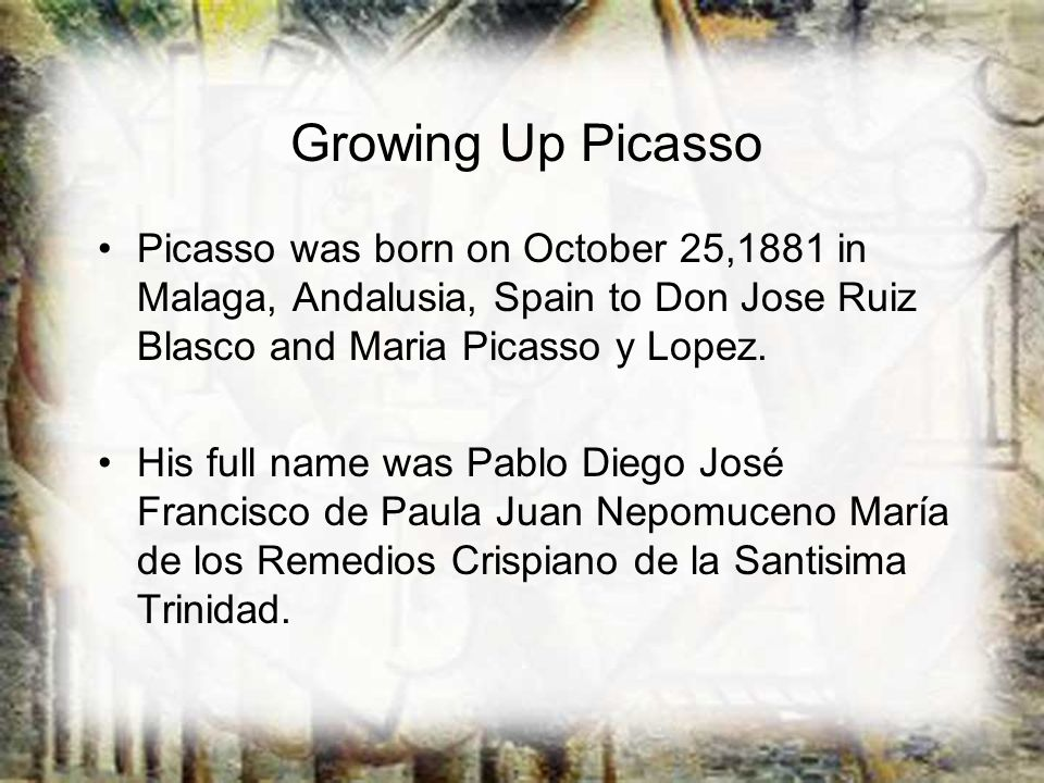 Growing Up Picasso Picasso was born on October 25,1881 in Malaga, Andalusia, Spain to Don Jose Ruiz Blasco and Maria Picasso y Lopez.