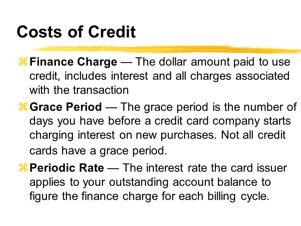 Costs of Credit Finance Charge — The dollar amount paid to use credit, includes interest and all charges associated with the transaction.