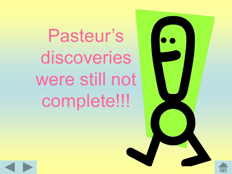 Pasteur's discoveries were still not complete!!!