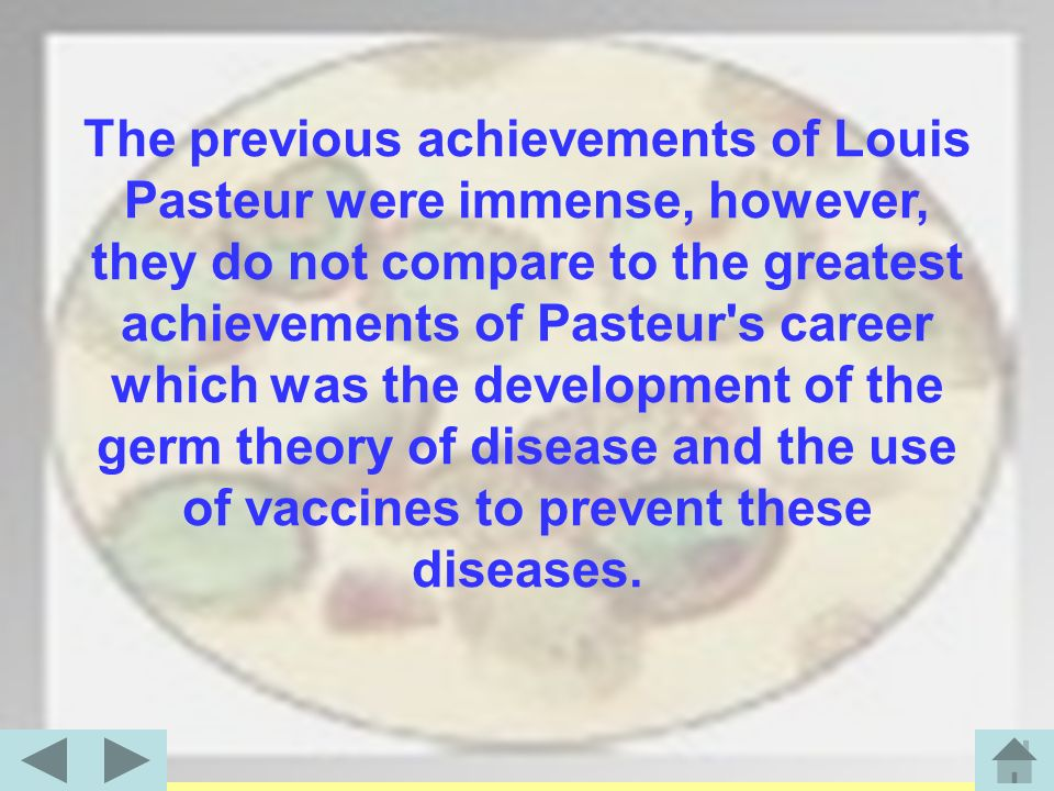 The previous achievements of Louis Pasteur were immense, however, they do not compare to the greatest achievements of Pasteur s career which was the development of the germ theory of disease and the use of vaccines to prevent these diseases.