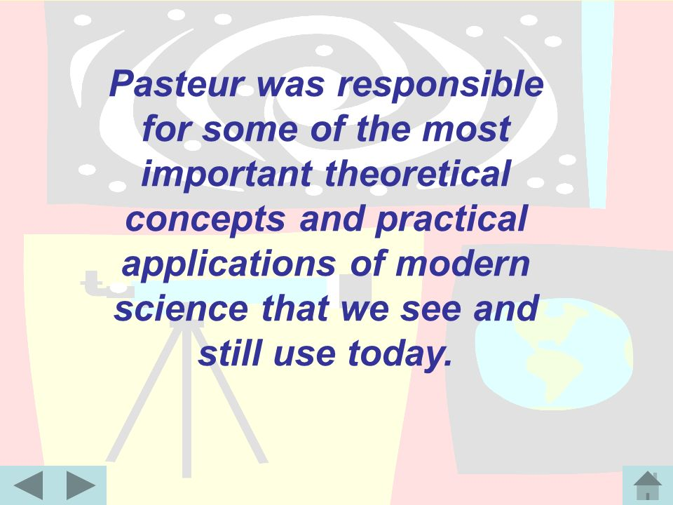 Pasteur was responsible for some of the most important theoretical concepts and practical applications of modern science that we see and still use today.
