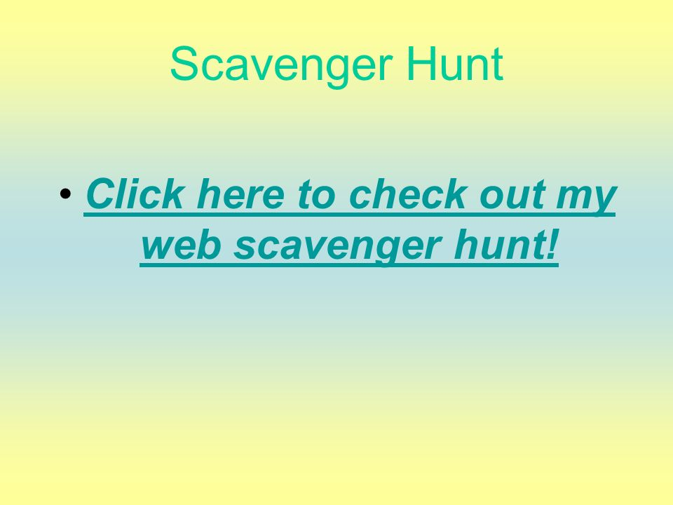 Click here to check out my web scavenger hunt!
