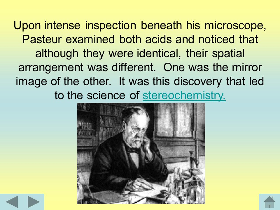 Upon intense inspection beneath his microscope, Pasteur examined both acids and noticed that although they were identical, their spatial arrangement was different.