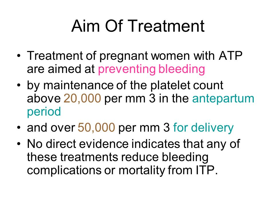 Aim Of Treatment Treatment of pregnant women with ATP are aimed at preventing bleeding.