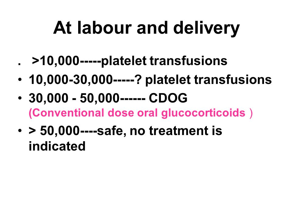 At labour and delivery . >10,000-----platelet transfusions