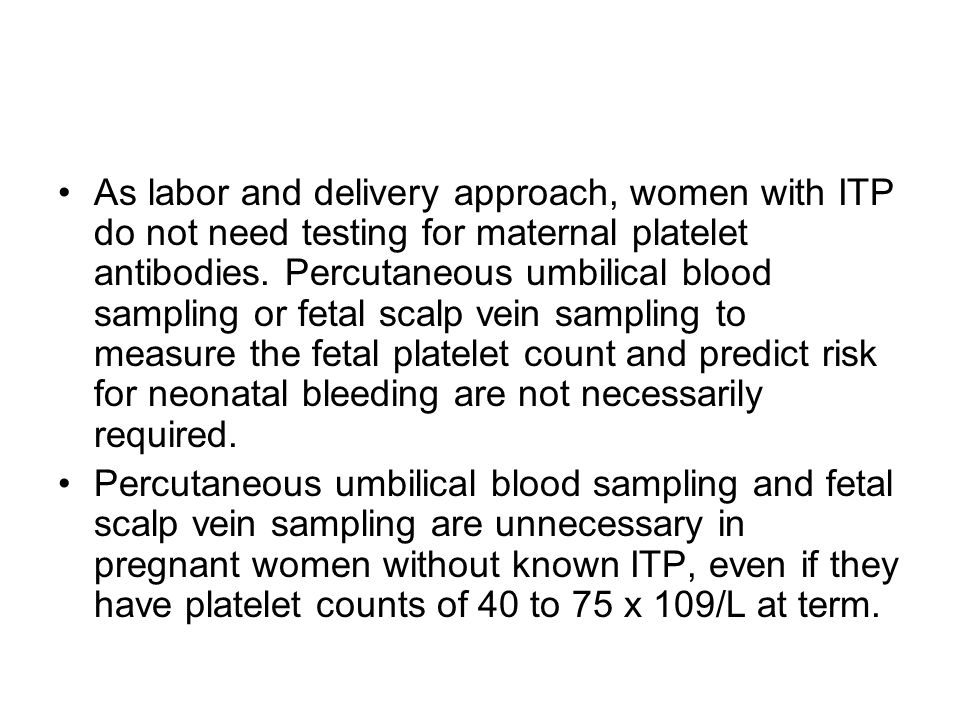 As labor and delivery approach, women with ITP do not need testing for maternal platelet antibodies. Percutaneous umbilical blood sampling or fetal scalp vein sampling to measure the fetal platelet count and predict risk for neonatal bleeding are not necessarily required.