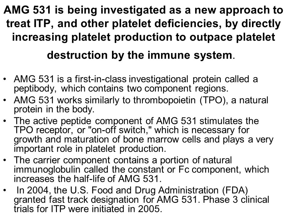 AMG 531 is being investigated as a new approach to treat ITP, and other platelet deficiencies, by directly increasing platelet production to outpace platelet destruction by the immune system.