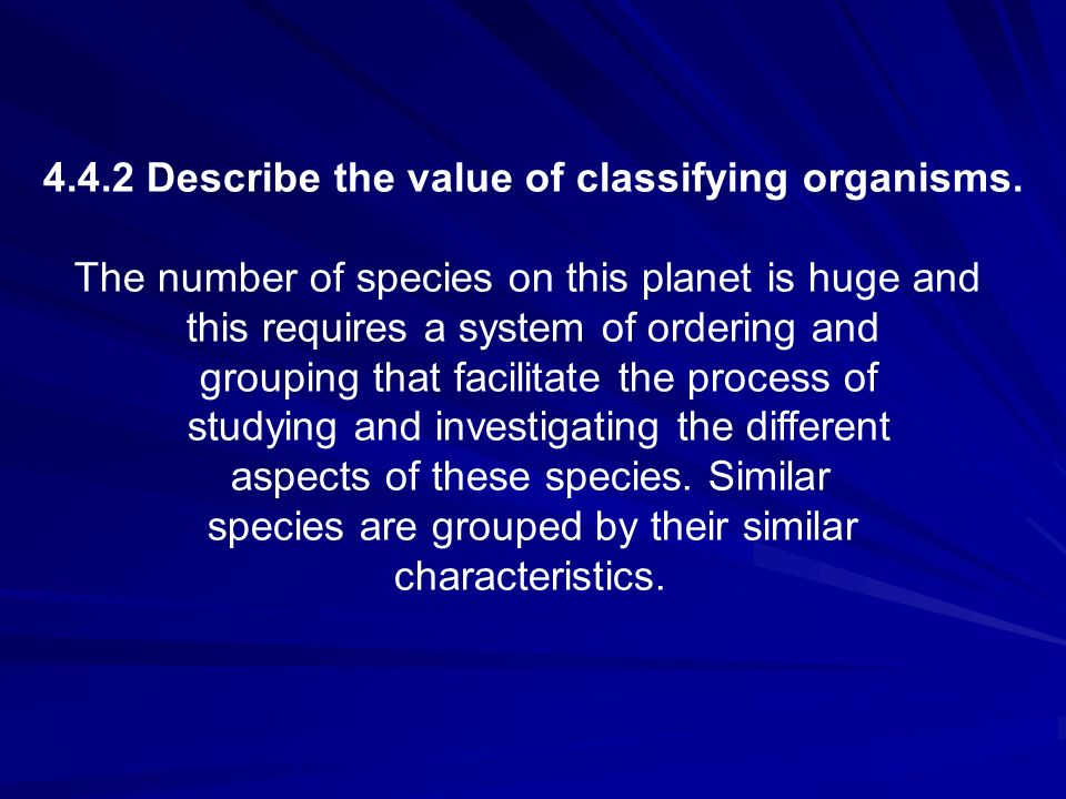 4.4.2 Describe the value of classifying organisms.
