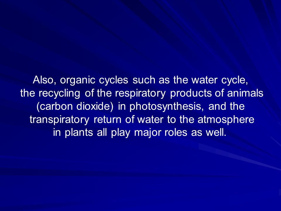 Also, organic cycles such as the water cycle,