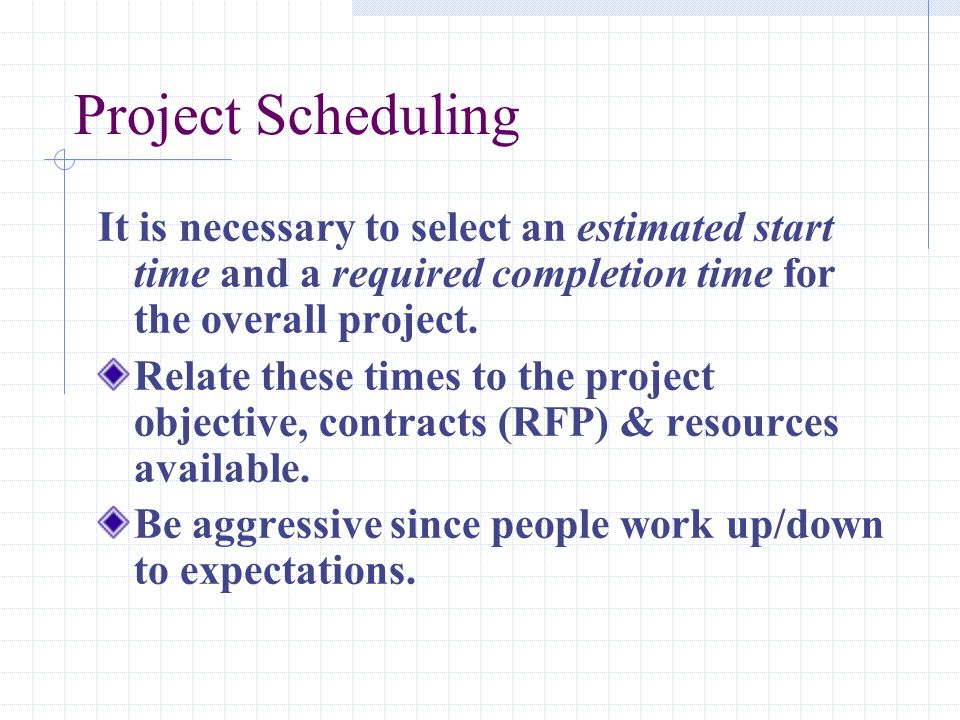 Project Scheduling It is necessary to select an estimated start time and a required completion time for the overall project.