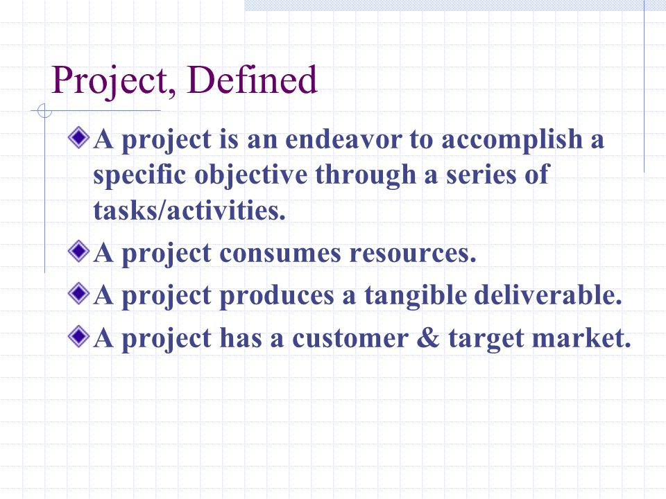 Project, Defined A project is an endeavor to accomplish a specific objective through a series of tasks/activities.