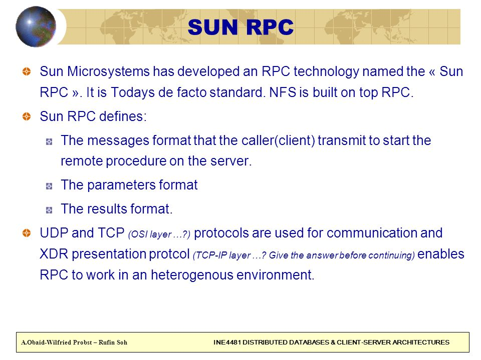 SUN RPC Sun Microsystems has developed an RPC technology named the « Sun RPC ». It is Todays de facto standard. NFS is built on top RPC.
