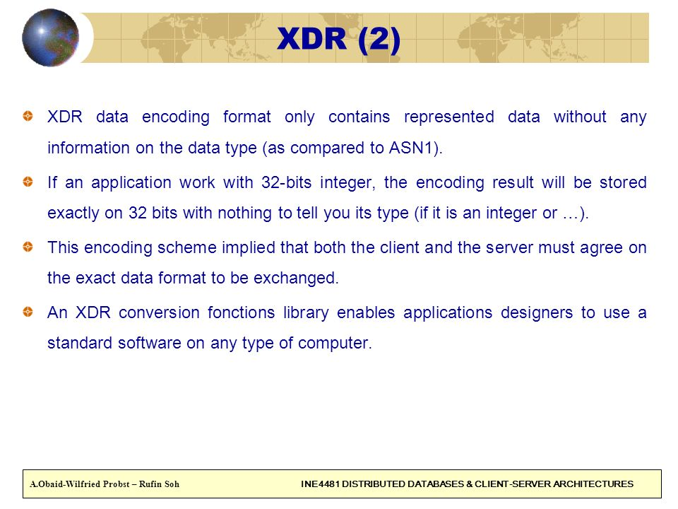 XDR (2) XDR data encoding format only contains represented data without any information on the data type (as compared to ASN1).