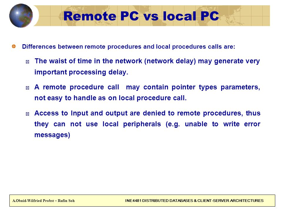 Remote PC vs local PC Differences between remote procedures and local procedures calls are: