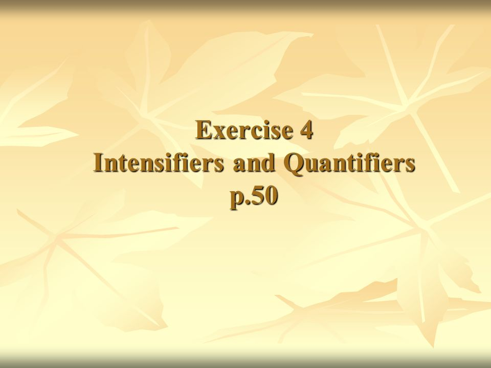 Exercise 4 Intensifiers and Quantifiers p.50