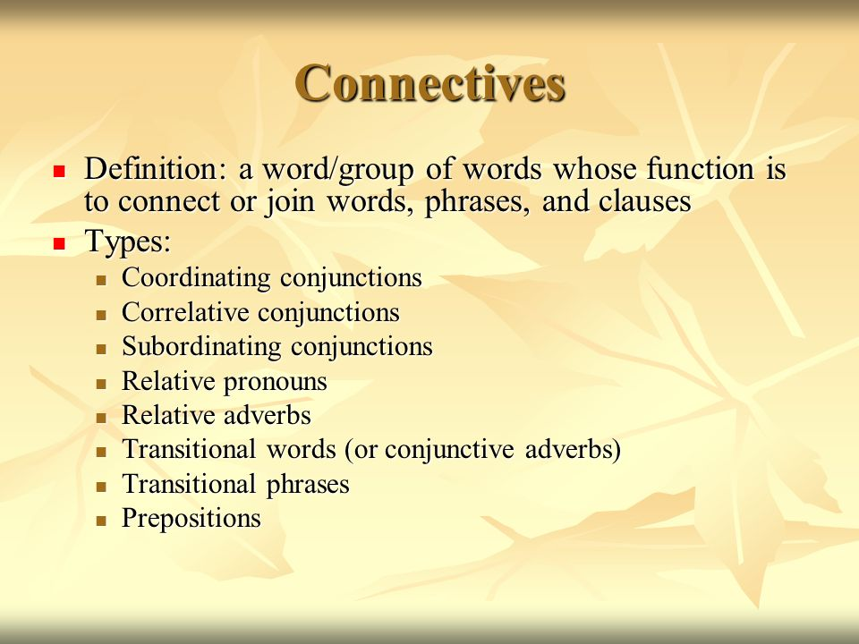 Connectives Definition: a word/group of words whose function is to connect or join words, phrases, and clauses.