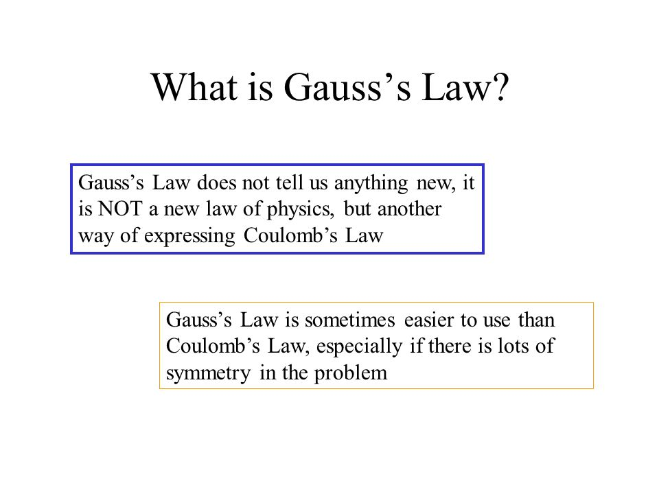 What is Gauss's Law Gauss's Law does not tell us anything new, it is NOT a new law of physics, but another way of expressing Coulomb's Law.