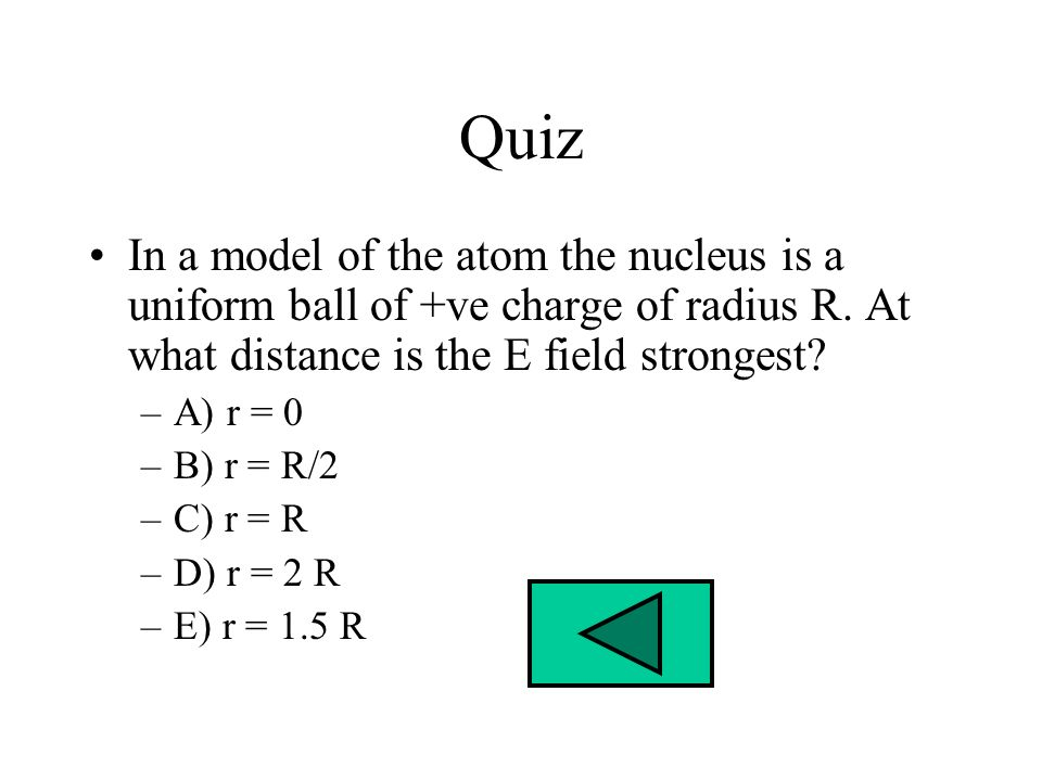 Quiz In a model of the atom the nucleus is a uniform ball of +ve charge of radius R. At what distance is the E field strongest