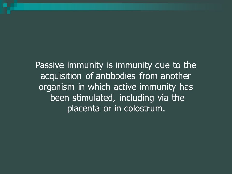 Passive immunity is immunity due to the