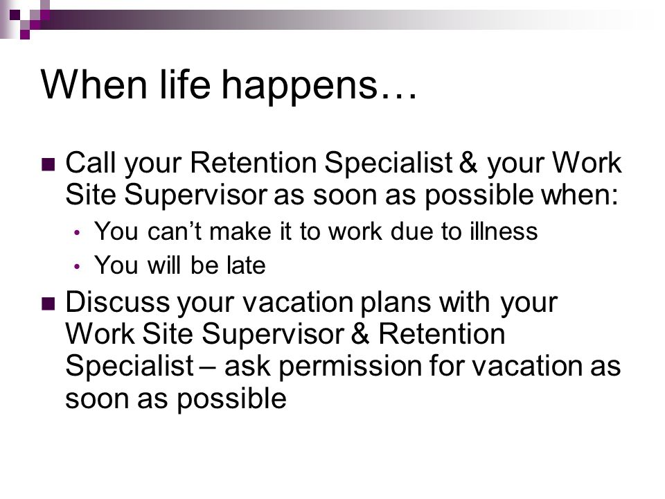 When life happens… Call your Retention Specialist & your Work Site Supervisor as soon as possible when: