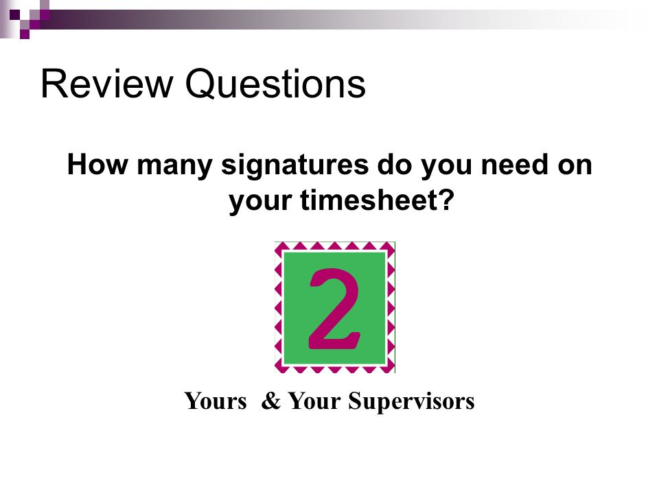 Review Questions How many signatures do you need on your timesheet
