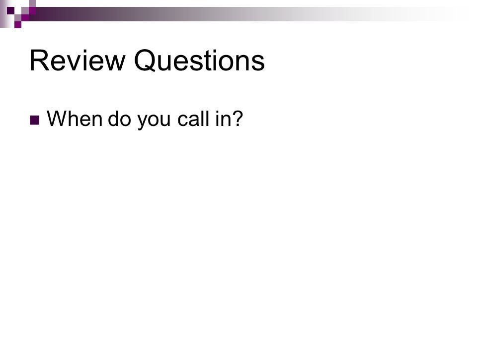 Review Questions When do you call in