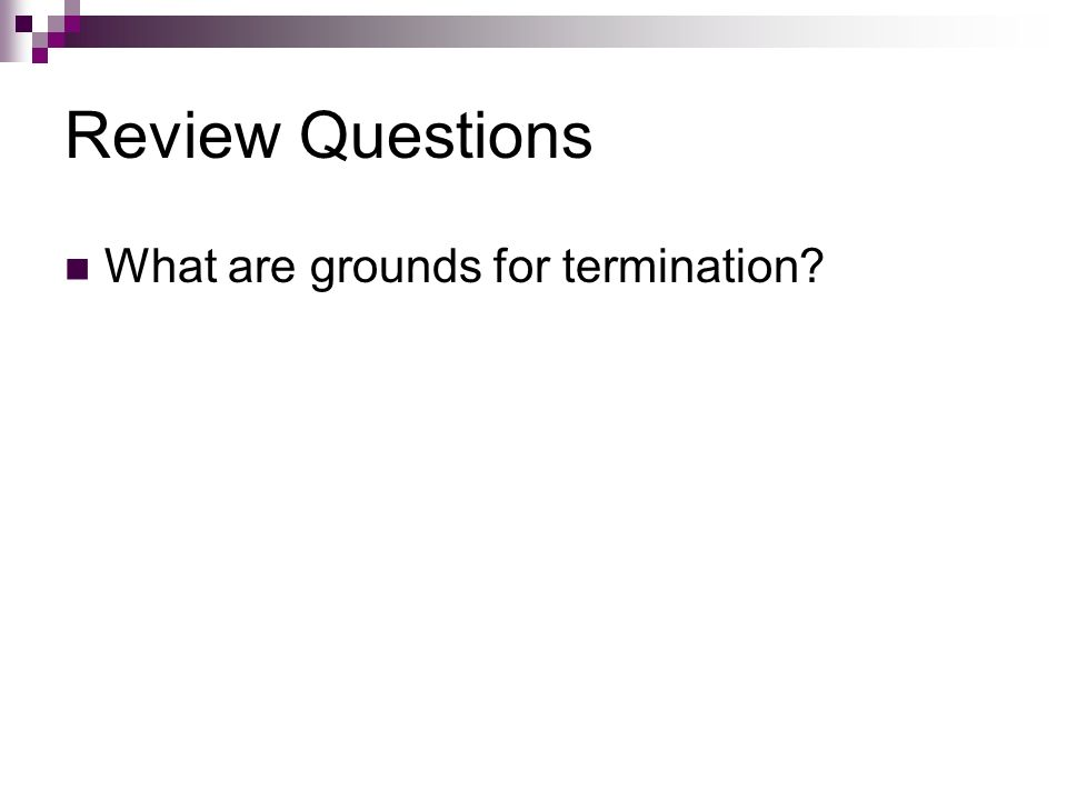 Review Questions What are grounds for termination