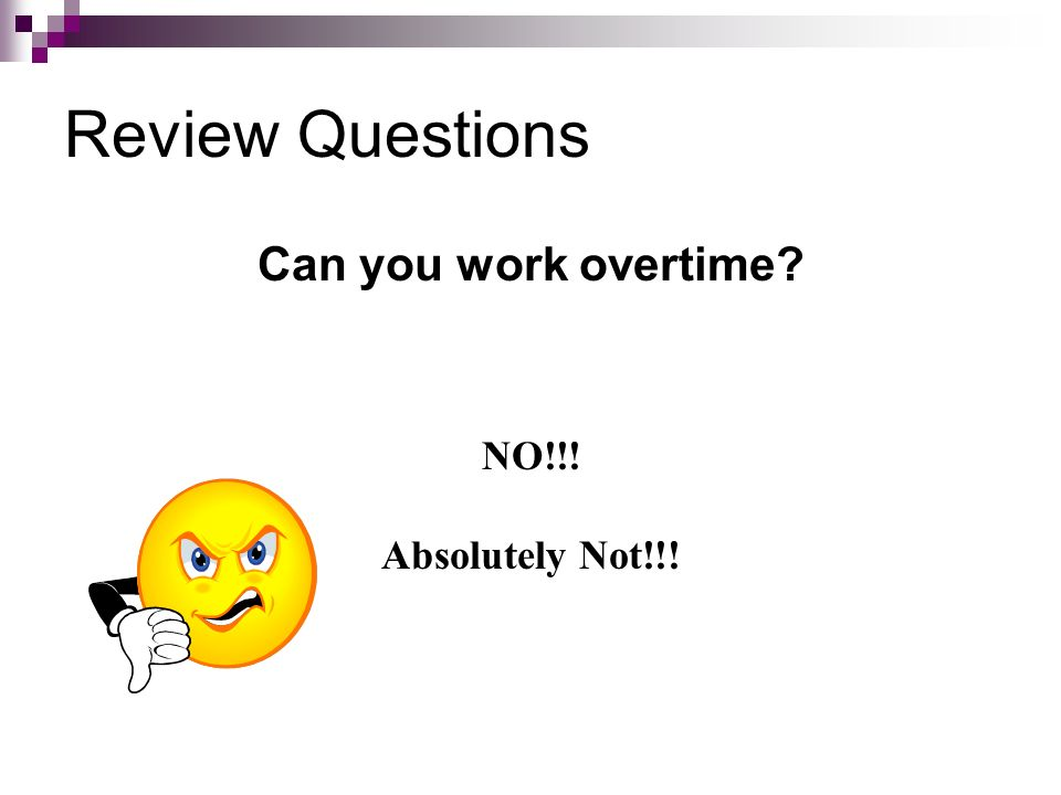 Review Questions Can you work overtime NO!!! Absolutely Not!!!
