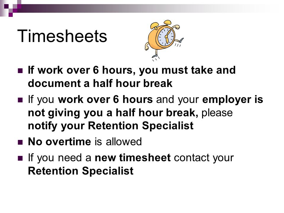 TimesheetsIf work over 6 hours, you must take and document a half hour break.