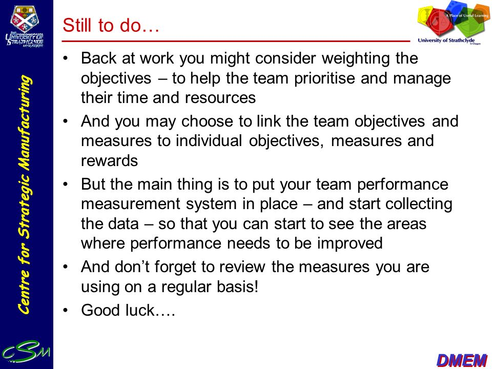 Still to do… Back at work you might consider weighting the objectives – to help the team prioritise and manage their time and resources.