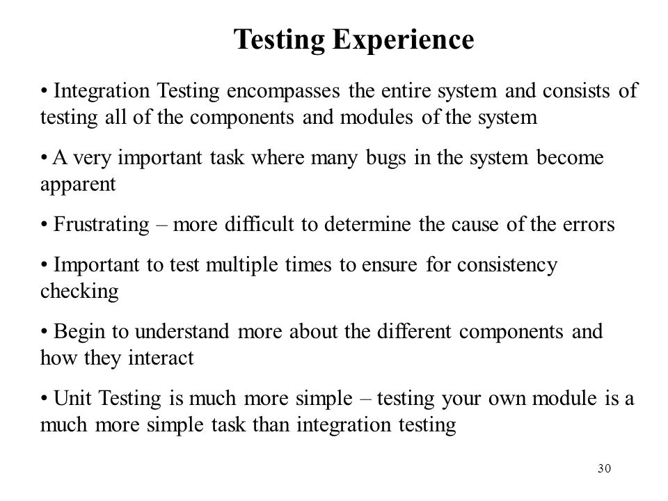 Testing Experience Integration Testing encompasses the entire system and consists of testing all of the components and modules of the system.