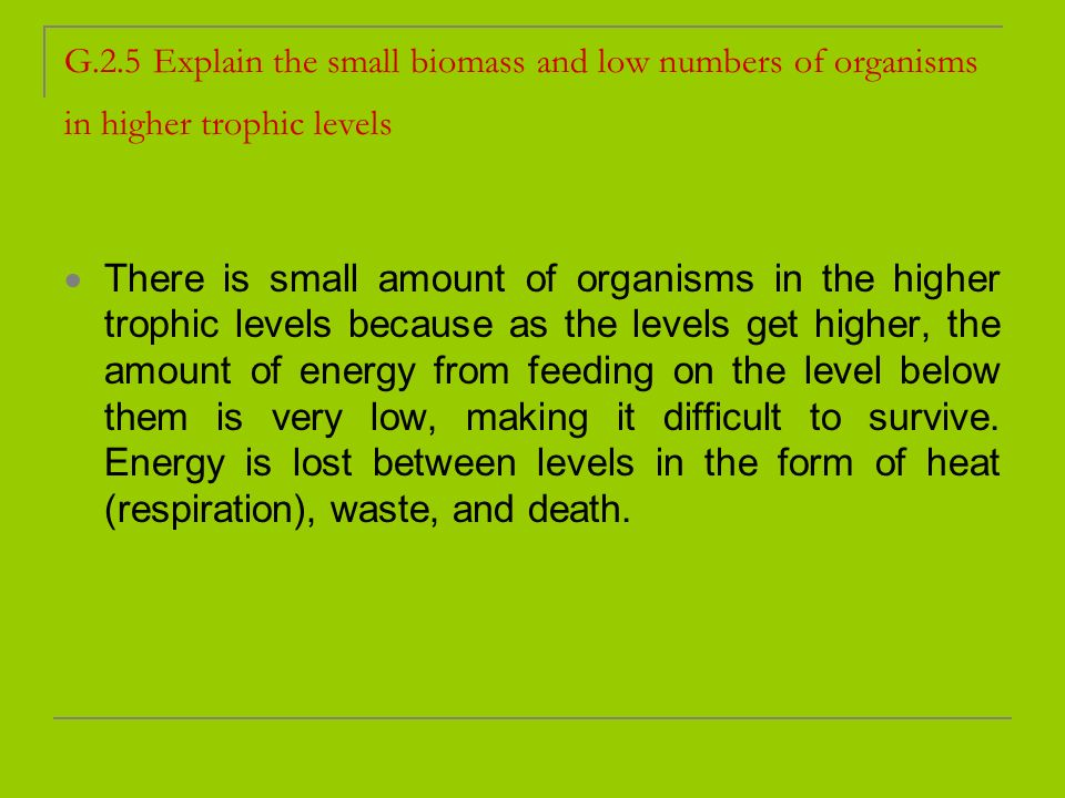 G.2.5 Explain the small biomass and low numbers of organisms in higher trophic levels