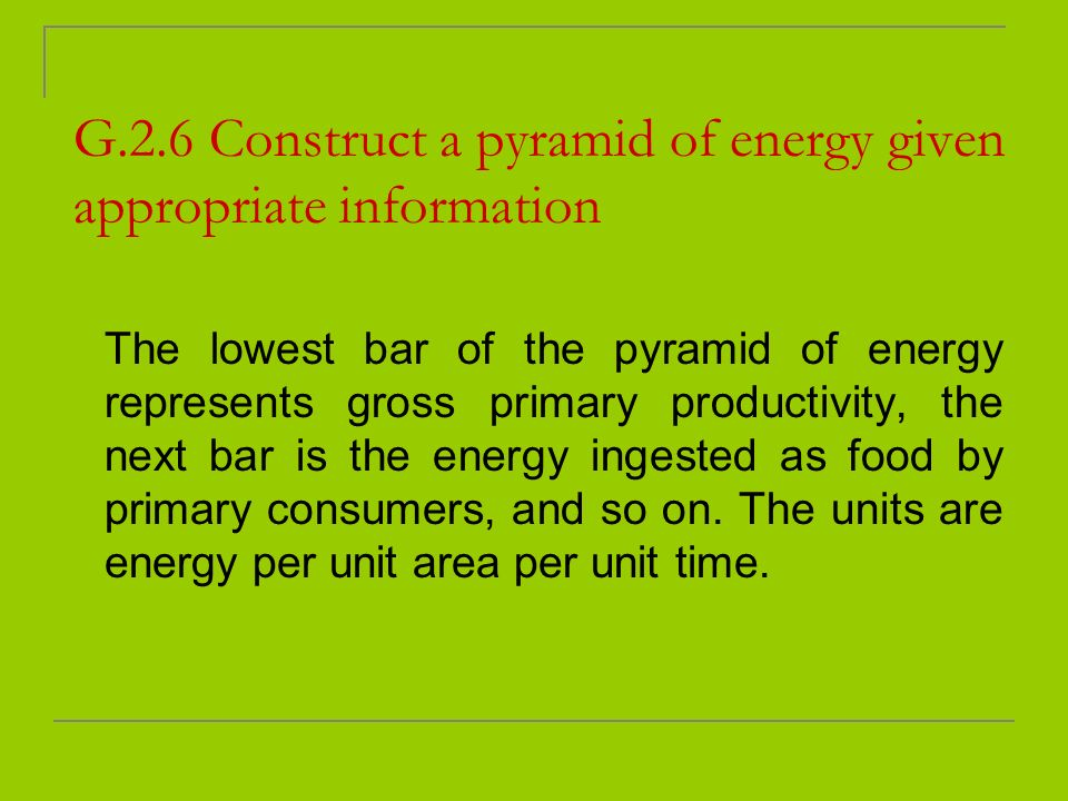 G.2.6 Construct a pyramid of energy given appropriate information