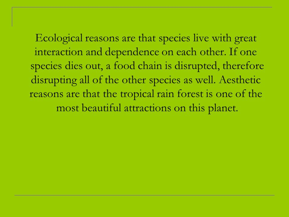 Ecological reasons are that species live with great interaction and dependence on each other.