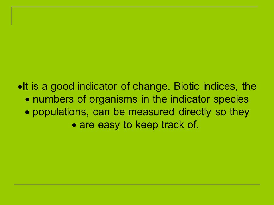 It is a good indicator of change. Biotic indices, the