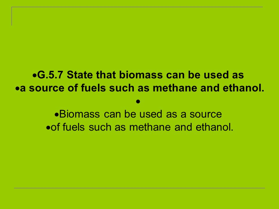G.5.7 State that biomass can be used as