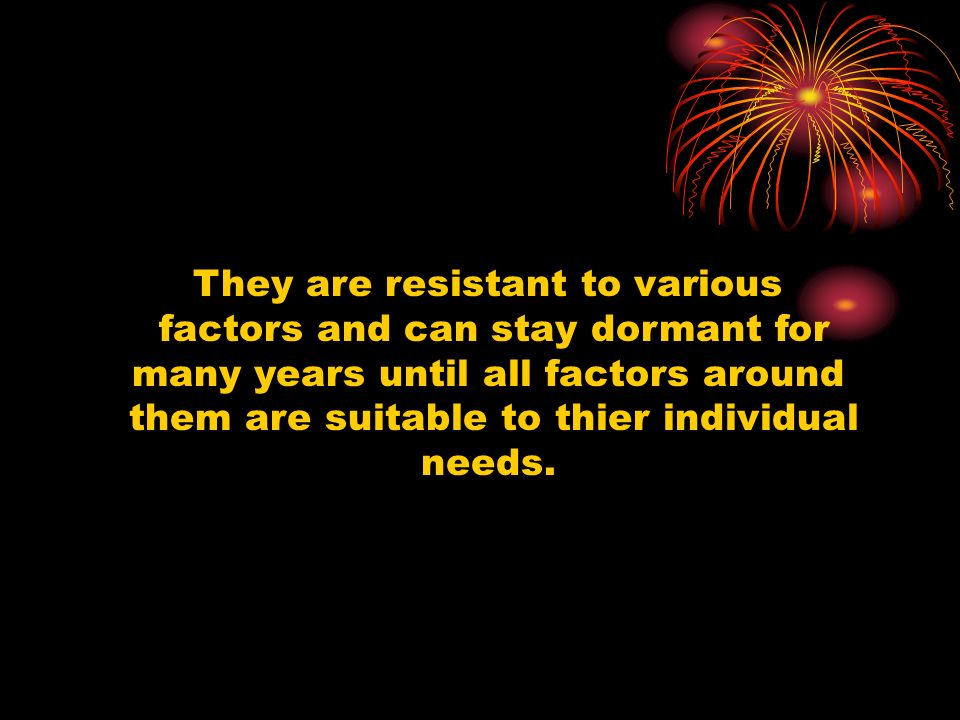 They are resistant to various factors and can stay dormant for