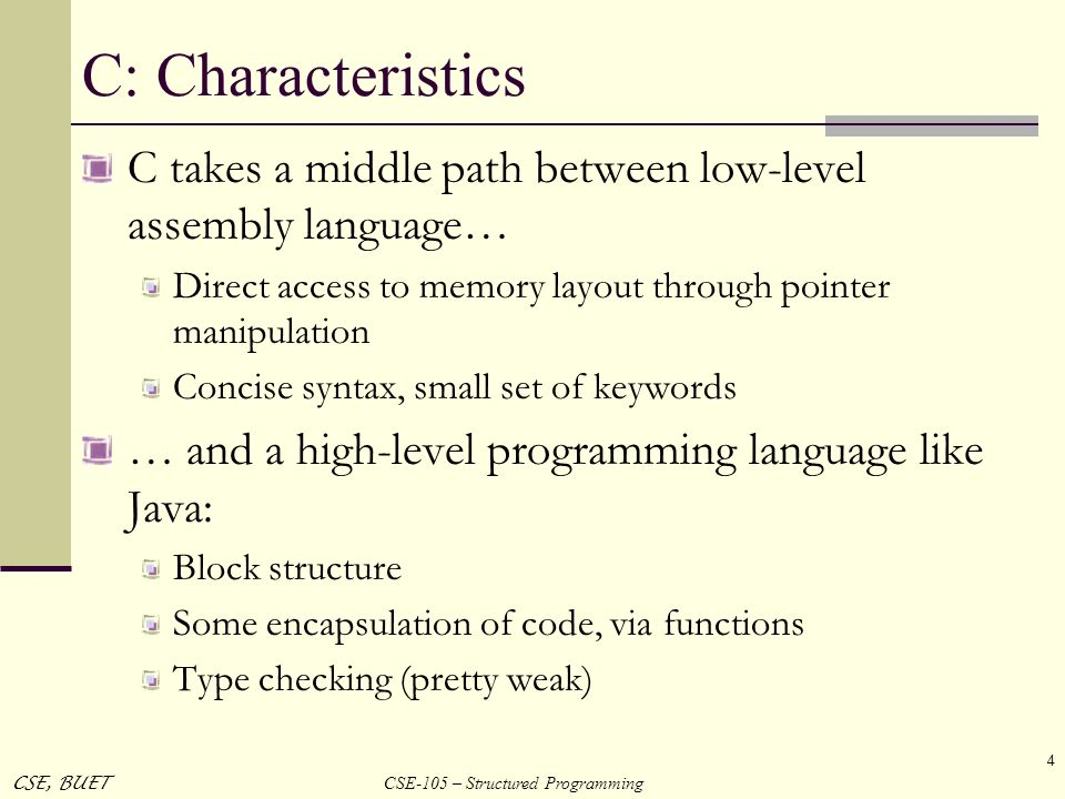 C: Characteristics C takes a middle path between low-level assembly language… Direct access to memory layout through pointer manipulation.