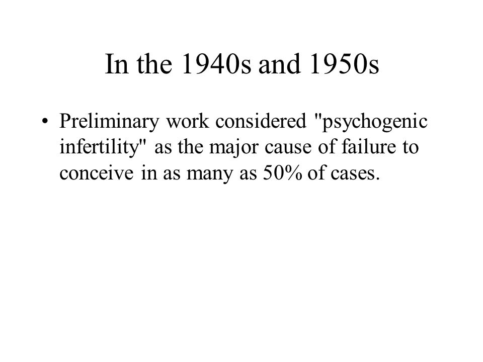 In the 1940s and 1950s Preliminary work considered psychogenic infertility as the major cause of failure to conceive in as many as 50% of cases.