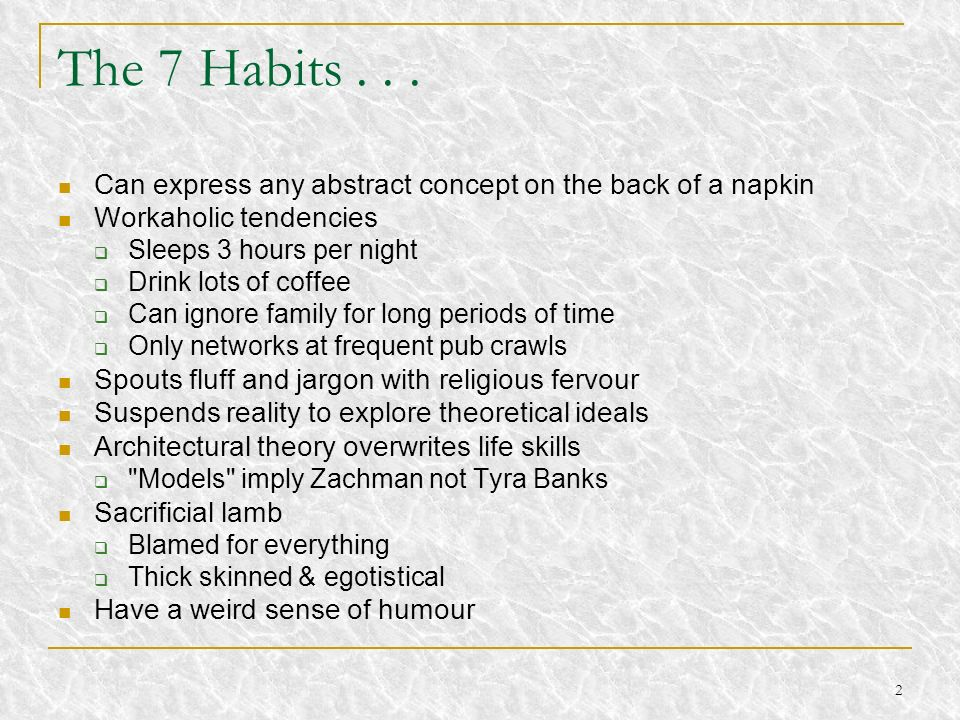 The 7 Habits . . . Can express any abstract concept on the back of a napkin. Workaholic tendencies.
