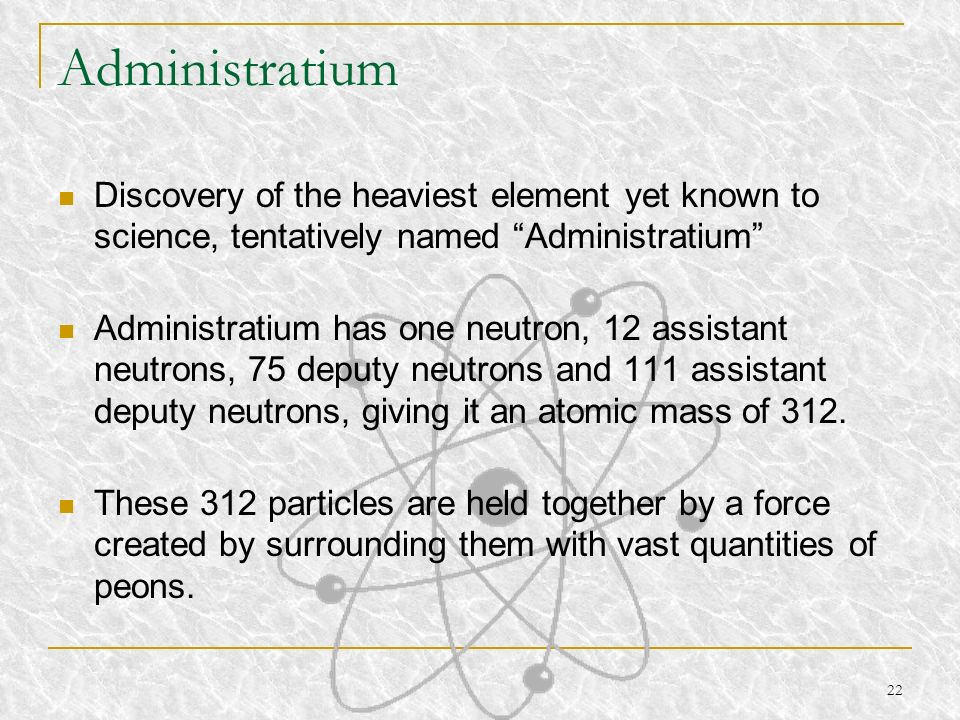 Administratium Discovery of the heaviest element yet known to science, tentatively named Administratium