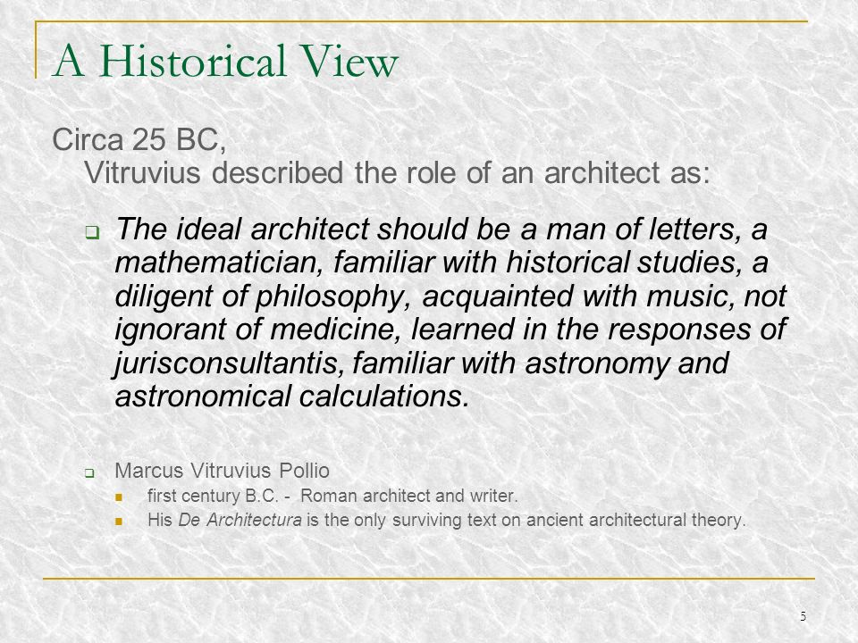 A Historical View Circa 25 BC, Vitruvius described the role of an architect as: