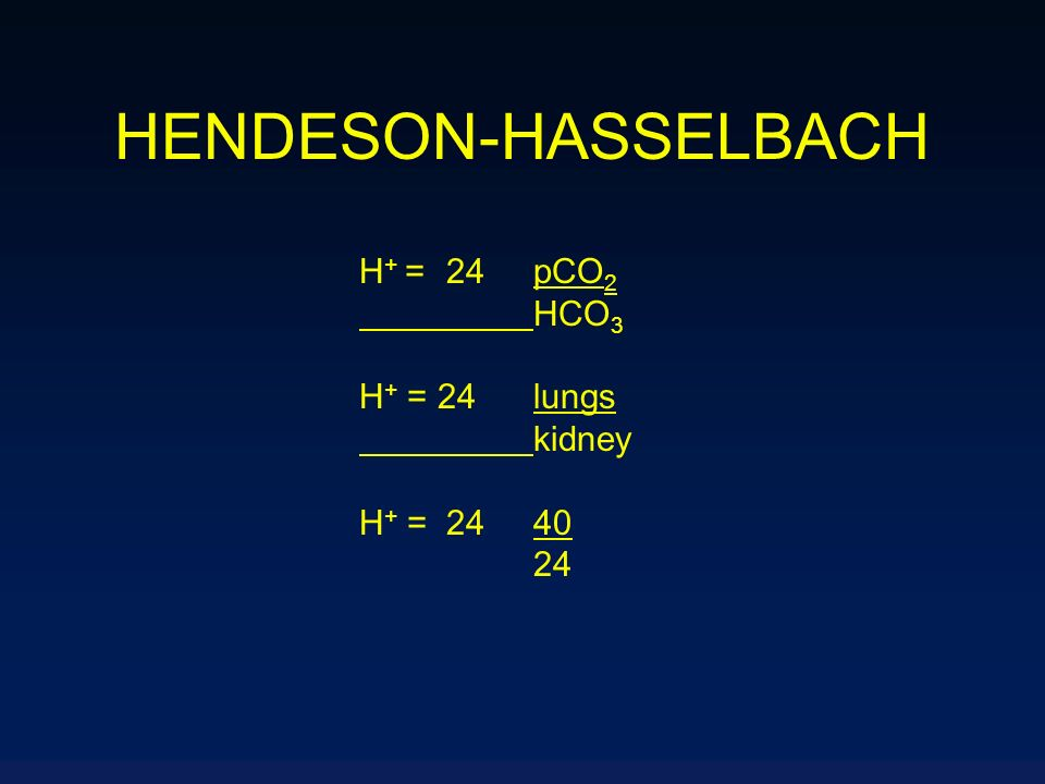 HENDESON-HASSELBACH H+ = 24 pCO2 HCO3 H+ = 24 lungs kidney H+ = 24 40